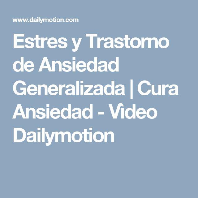 Estres y Trastorno de Ansiedad Generalizada   Cura Ansiedad - Vìdeo Dailymotion