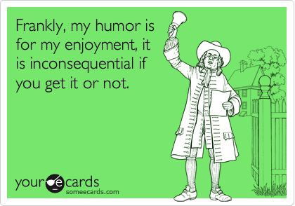 Frankly, my humor is for my enjoyment, it is inconsequential if you get it or not. | Confession Ecard
