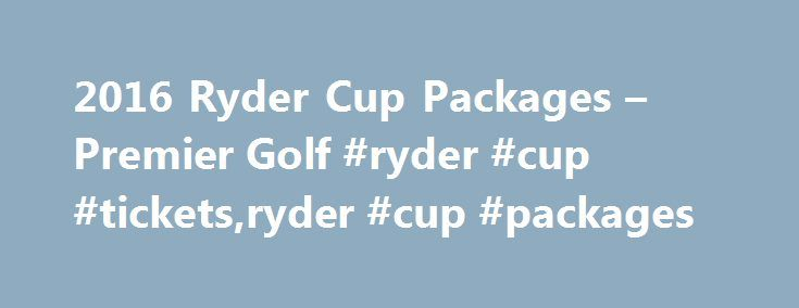 2016 Ryder Cup Packages – Premier Golf #ryder #cup #tickets,ryder #cup #packages http://commercial.nef2.com/2016-ryder-cup-packages-premier-golf-ryder-cup-ticketsryder-cup-packages/  # 2016 Ryder Cup Packages September 29 – October 3, 2016 Are you ready to experience the Ryder Cup? Reserve My Package OFFICIAL RYDER CUP PACKAGES. Since 1991, Premier Golf has been licensed by the PGA of America as the exclusive distributor of OFFICIAL Ryder Cup packages. Imagine standing on the lush terrain at…