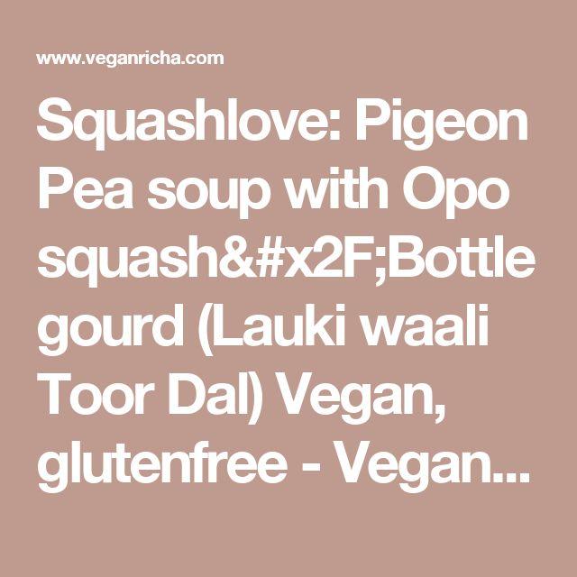 Squashlove: Pigeon Pea soup with Opo squash/Bottle gourd (Lauki waali Toor Dal) Vegan, glutenfree - Vegan Richa
