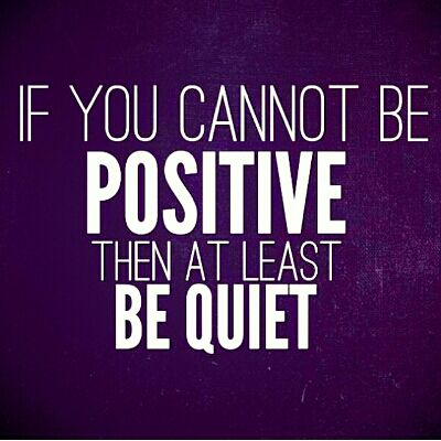If you cannot be positive, then at least be quiet :-) Must remember.