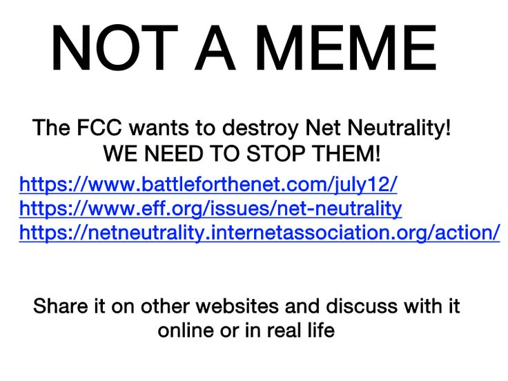 SAVE NET NEUTRALITY!  Here are more links: https://www.reddit.com/r/gaming/comments/7ek4q6/join_the_battle_for_net_neutrality_net_neutrality/  https://resistbot.io/  https://democracy.io/#!/  https://www.house.gov/representatives/find-your-representative  https://www.senate.gov/general/contact_information/senators_cfm.cfm?OrderBy=state https://www.fcc.gov/about/contact  I put this on the hamilton board because I know that Hamilton fans know how to rise up.