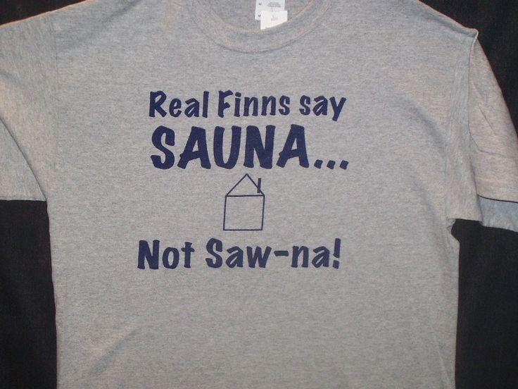 """Real Finns say SAUNA (sow-nah)!...*It 's like fingernails on a chalkboard to hear people pronounce it wrong! It's Sau-na (like Maui's """"au"""" sound.)"""