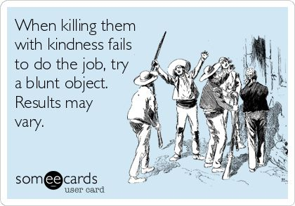 when killing with kindness fails to do the job, try a blunt object. Results may vary