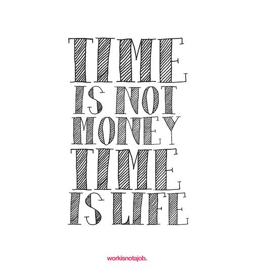 A friendly reminder. Your time is your life and your work is not...