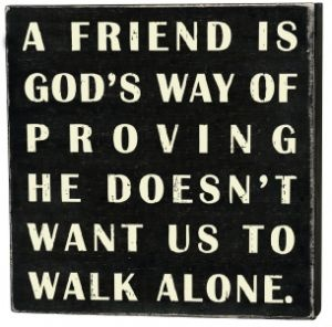 """""""A FRIEND IS GOD'S WAY OF PROVING HE DOESNT WANT US TO WALK ALONE''"""