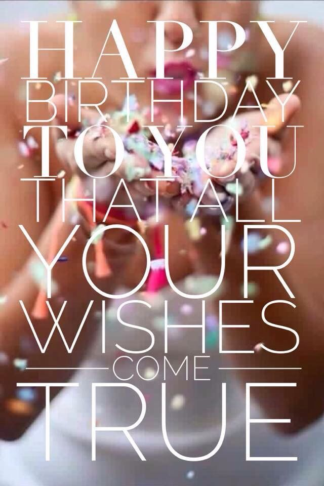 Happy birthday to you - that all your wishes come true!