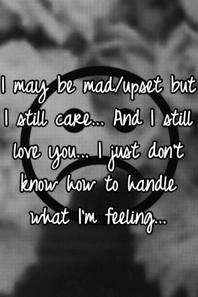 """""""I may be mad/upset but I still care... And I still love you... I just don't know how to handle what I'm feeling..."""""""