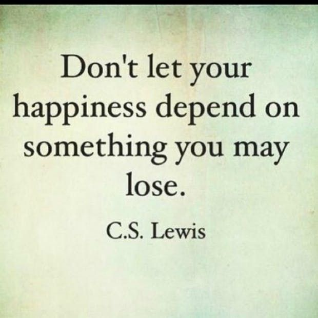 """Don't let your happiness depend on something you may lose."" — C.S. Lewis"