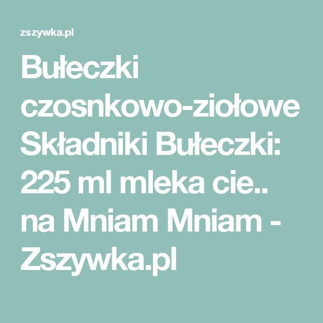 Bułeczki czosnkowo-ziołowe Składniki Bułeczki: 225 ml mleka cie.. na Mniam Mniam - Zszywka.pl