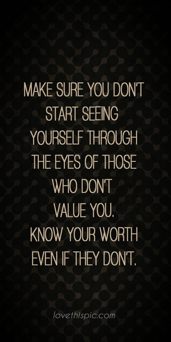 Make sure you don't start seeing yourself through the eyes of those who don't value you. Know your worth, even if they don't.