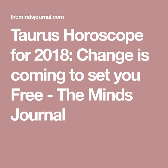 Taurus Horoscope for 2018: Change is coming to set you Free - The Minds Journal