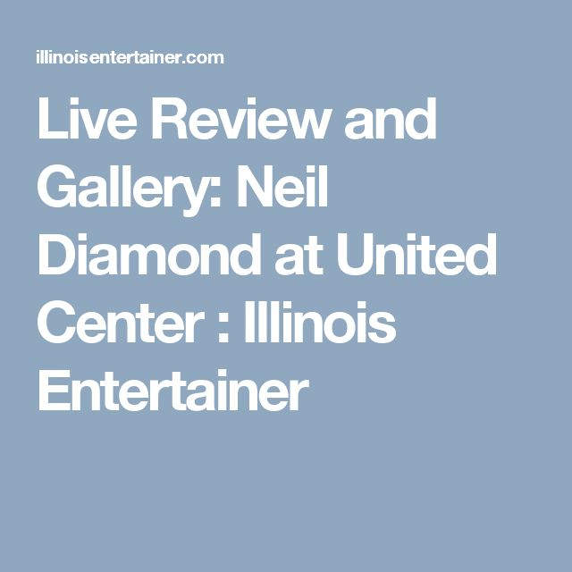 Live Review and Gallery: Neil Diamond at United Center : Illinois Entertainer