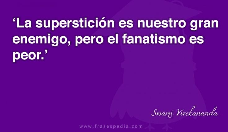 La superstición es nuestro gran enemigo, pero el fanatismo es peor.