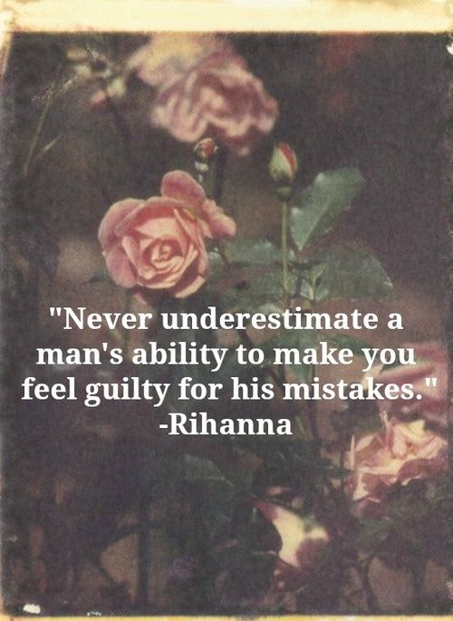 Never underestimate a man's ability to make you feel guilty for his mistakes- Rihanna