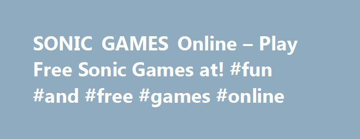 SONIC GAMES Online – Play Free Sonic Games at! #fun #and #free #games #online http://game.remmont.com/sonic-games-online-play-free-sonic-games-at-fun-and-free-games-online/  Sonic Games Sonic Games Our Sonic games feature all of the classic Sega Genesis characters. You can play with Sonic the Hedgehog, Tails, Knuckles, and others. Relive your youth, or learn what it was like to play video games in the 90s! We have 16-bit retro games and modern challenges to entertain you. Side-scrolling…