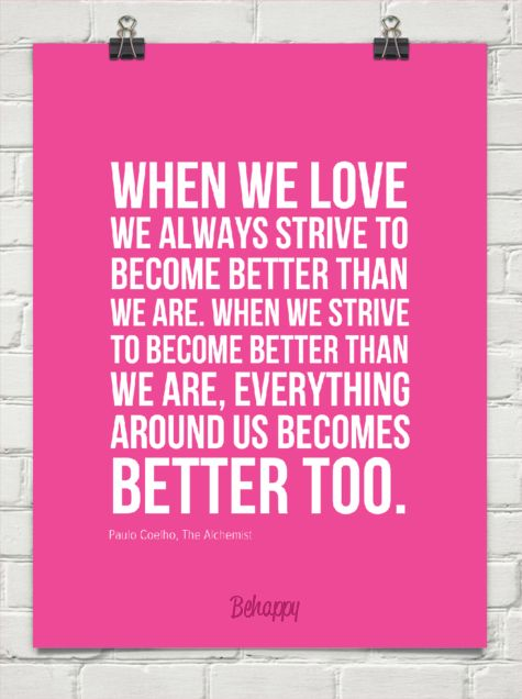 I truly believe this and I think that is one way you know you have found love. Because being with that person makes you want to be better.