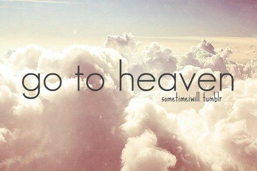 go to heaven.