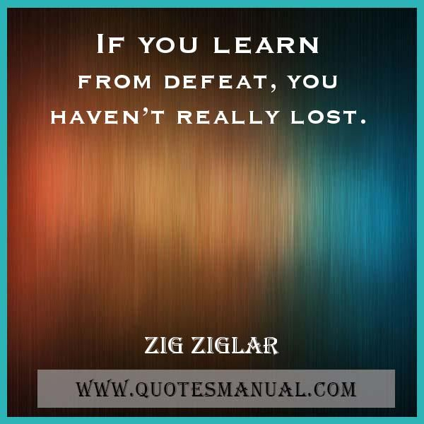 IF YOU LEARN FROM DEFEAT, YOU HAVEN'T REALLY LOST. #Learn #Defeat #Lost #ZigZiglar  URL: http://www.quotesmanual.com/quote/Zig-Ziglar/failure/18317