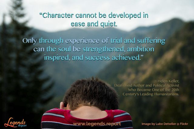 """Character cannot be developed in ease and quiet. Only through experience of trial and suffering can the soul be strengthened, ambition inspired and success achieved."" ~ Helen Keller, Deaf-Blind Author and Political Activist Who Became One of the 20th Century's Leading Humanitarians.  Learn how to love living @ http://www.legends.report"