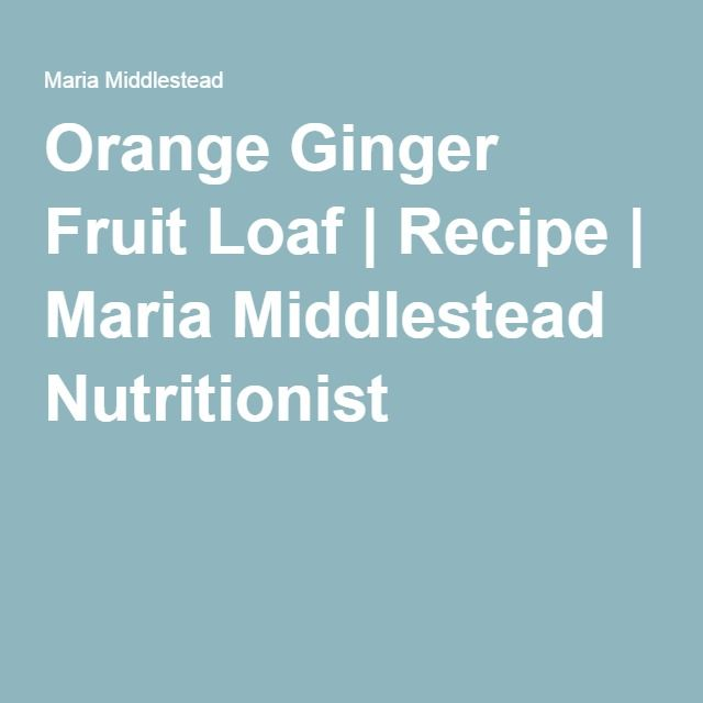Orange Ginger Fruit Loaf | Recipe | Maria Middlestead Nutritionist