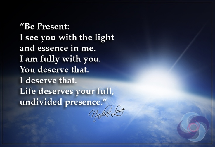 Be Present: I see you with the light and essence in me. I am fully with you. You deserve that. I deserve that. Life deserves your full, undivided presence.