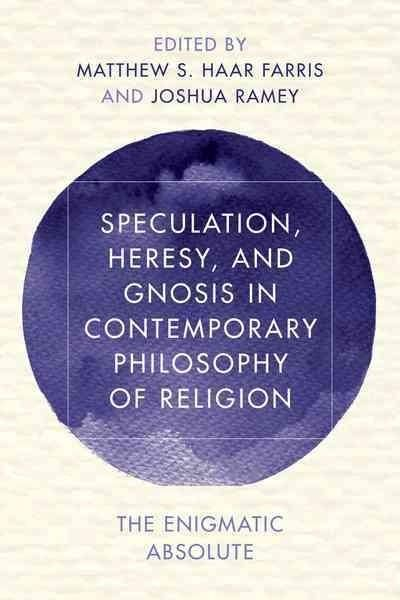 Speculation, Heresy, and Gnosis in Contemporary Philosophy of Religion: The Enigmatic Absolute