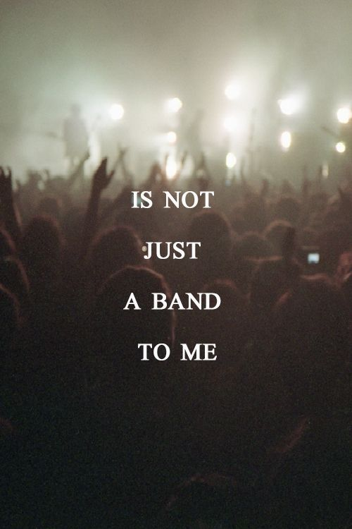 Bands makes us believe there is more to life then what society has put into our heads. This is our voice, our saving grace and our lifeline. That is what music is to me. A lifesaver.