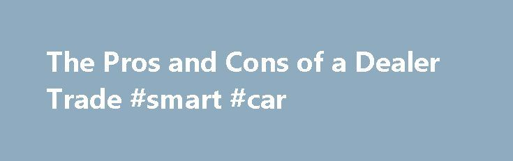 "The Pros and Cons of a Dealer Trade #smart #car http://car.remmont.com/the-pros-and-cons-of-a-dealer-trade-smart-car/  #trade cars # The Pros and Cons of a ""Dealer Trade"" 1 of 4 After taking a new-car test-drive, you find out that while the dealership has the year, make and model you want, it doesn't have one with the color and options you simply must have. ""Not to worry,"" the salesperson says. ""I can […]The post The Pros and Cons of a Dealer Trade #smart #car appeared first on Car."