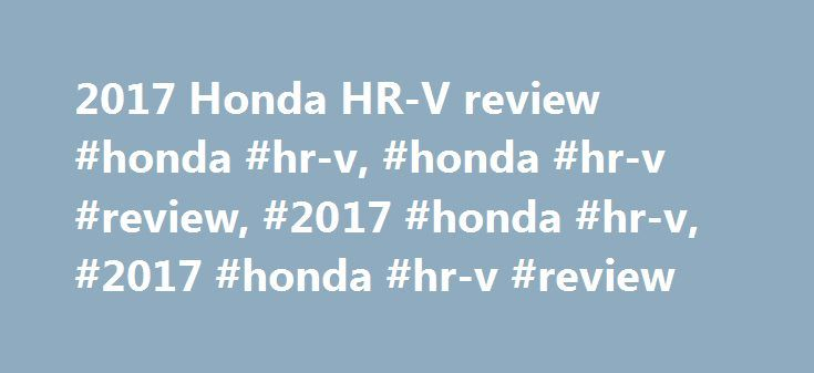 2017 Honda HR-V review #honda #hr-v, #honda #hr-v #review, #2017 #honda #hr-v, #2017 #honda #hr-v #review http://pennsylvania.nef2.com/2017-honda-hr-v-review-honda-hr-v-honda-hr-v-review-2017-honda-hr-v-2017-honda-hr-v-review/  Honda HR-V Review The original Honda HR-V was a car that was ahead of its time. Introduced in 1998, it was not only one of the first small SUVs. but one of the first SUVs of any kind to put on-road driving dynamics ahead of off-road ability, yet it never sold…