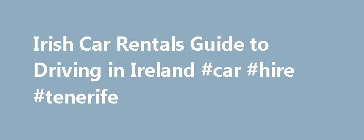 Irish Car Rentals Guide to Driving in Ireland #car #hire #tenerife http://india.remmont.com/irish-car-rentals-guide-to-driving-in-ireland-car-hire-tenerife/  #cars ireland # Driving in Ireland Welcome to our Ireland Car Rental and Irish Information page. We have included here links to our Driving in Ireland pages which will provide all of the information you need to drive in Ireland. Roundabouts. Motorways. Safety Videos, Road Signs. Road Markings and general safety are all covered. Below we…