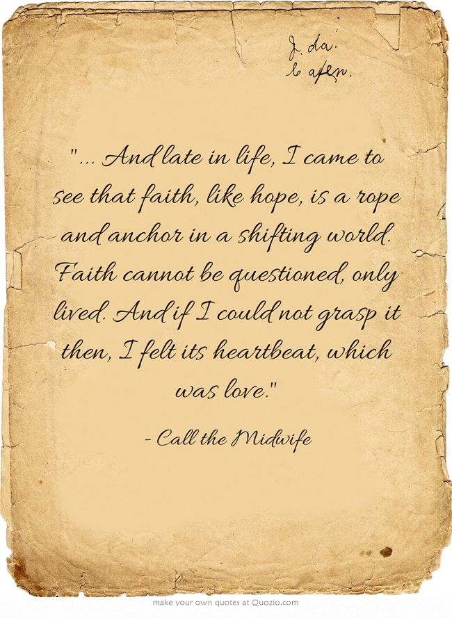 ... And late in life, I came to see that faith, like hope, is a rope and anchor in a shifting world. Faith cannot be questioned, only lived. And if I could not grasp it then, I felt its heartbeat, which was love. ~Call the Midwife
