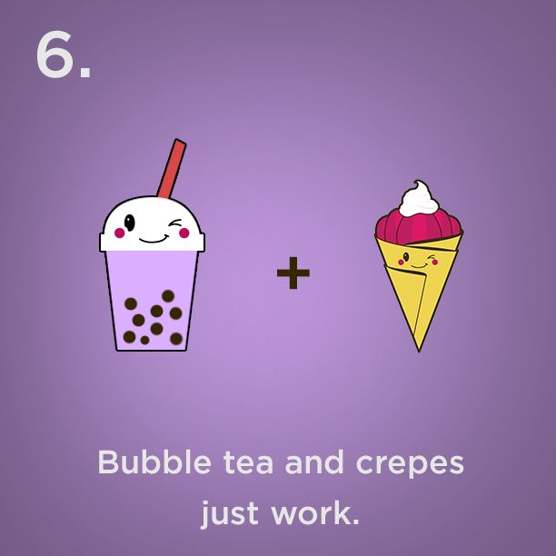 Reason #6 - Bubble tea and crepes just work.