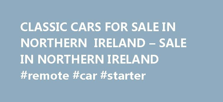 CLASSIC CARS FOR SALE IN NORTHERN IRELAND – SALE IN NORTHERN IRELAND #remote #car #starter http://car-auto.nef2.com/classic-cars-for-sale-in-northern-ireland-sale-in-northern-ireland-remote-car-starter/  #cars for sale in northern ireland # Classic Cars For Sale In Northern Ireland Classic Cars For Sale In Northern Ireland Sprint Car Trailer For Sale New Smart Car For Sale. Classic Cars For Sale In Northern Ireland For Sale…Continue Reading