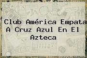 http://tecnoautos.com/wp-content/uploads/imagenes/tendencias/thumbs/club-america-empata-a-cruz-azul-en-el-azteca.jpg Club América. Club América empata a Cruz Azul en el Azteca, Enlaces, Imágenes, Videos y Tweets - http://tecnoautos.com/actualidad/club-america-club-america-empata-a-cruz-azul-en-el-azteca/