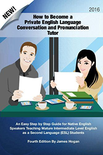 How to Become a Private English Language Conversation and Pronunciation Tutor: An Easy Step by Step Guide for Native English Speakers Teaching English as a Second Language (ESL) Students by [Hogan, James]