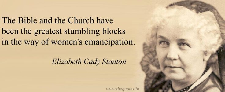 The Bible and the Church have been the greatest stumbling blocks in the way of women's emancipation – Elizabeth Cady Stanton