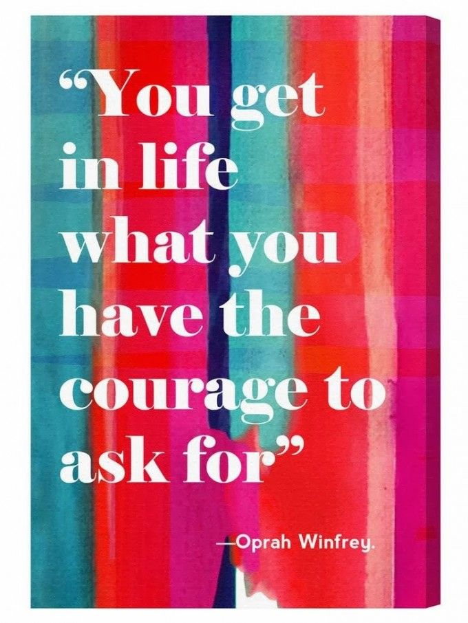 """""""You get in life what you have the courage to ask for."""" ~Oprah Winfrey"""
