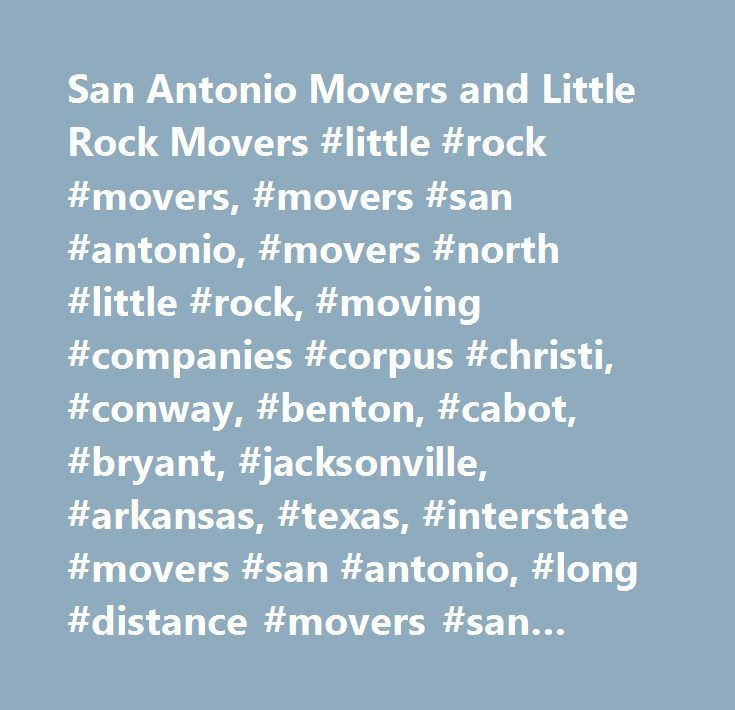 San Antonio Movers and Little Rock Movers #little #rock #movers, #movers #san #antonio, #movers #north #little #rock, #moving #companies #corpus #christi, #conway, #benton, #cabot, #bryant, #jacksonville, #arkansas, #texas, #interstate #movers #san #antonio, #long #distance #movers #san #antonio, #moving #companies #san #antonio, #san #antonio #piano #movers, #moving #boxes #san #antonio, #dallas #movers, #houston #movers, #austin #movers, #el #paso #movers, #waco #movers, #college #station…