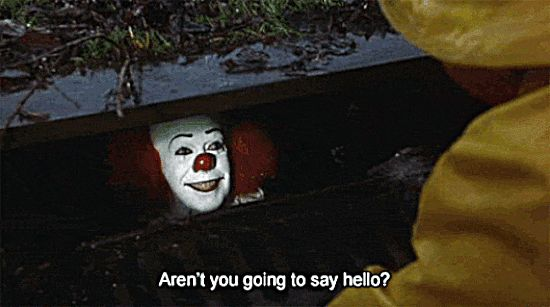 "It (1990) is a TV miniseries. Pennywise the Dancing Clown (Tim Curry) & George ""Georgie"" Denbrough (Tony Dakota). Pennywise: ""Hi ya, Georgie! Aren't you gonna say 'hello'?"" Georgie shakes his head. Pennywise: ""Oh, come on, bucko. Don't you want a balloon"" Pennywise holds up a yellow balloon. Georgie: ""I'm not supposed to take stuff from strangers. My dad said so."" Pennywise: ""Very wise of your dad, Georgie. Very wise, indeed. I, Georgie, am Pennywise, the Dancing Clown. You are Georgie."""