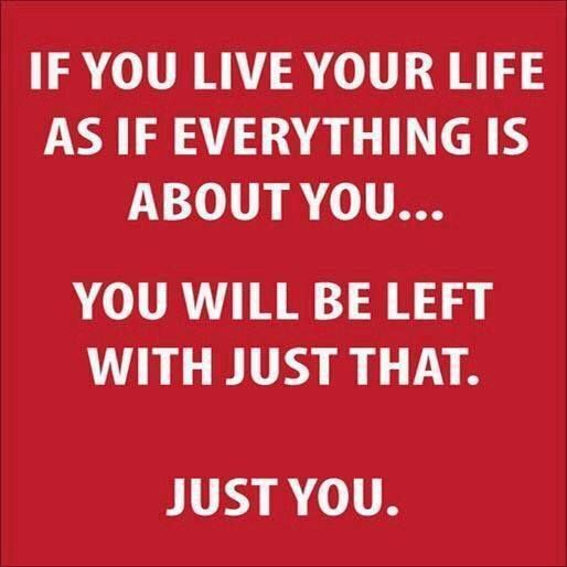 Selfish People Picture Quotes: Everything Isn't About You...