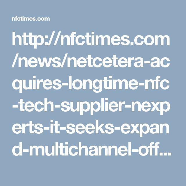 http://nfctimes.com/news/netcetera-acquires-longtime-nfc-tech-supplier-nexperts-it-seeks-expand-multichannel-offer-europ