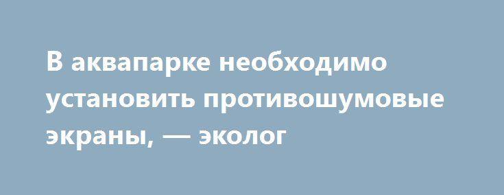 В аквапарке необходимо установить противошумовые экраны, — эколог http://dneprcity.net/dnepropetrovsk/v-akvaparke-neobxodimo-ustanovit-protivoshumovye-ekrany-ekolog/  В частности, у жителей ближайших домов пропал сон, поскольку по ночам начинает работу расположенный при аквапарке ночной клуб. Хотя официально он называется лаунж-бар, сути дела это не меняет. Со своими
