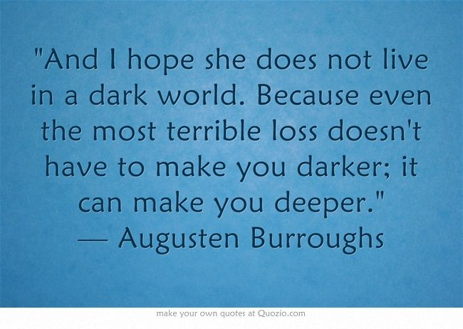 And I hope she does not live in a dark world. Because even the most terrible loss doesn't have to make you darker; it can make you deeper. — Augusten Burroughs