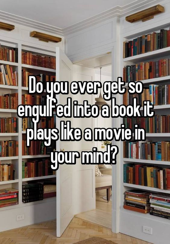 """Do you ever get so engulfed into a book it plays like a movie in your mind? "" This is a serious bookworm problem."