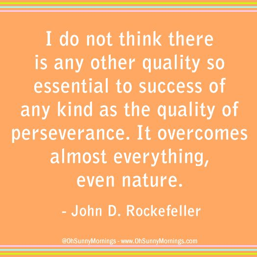 """""""I do not think there is any other quality so essential to success of any kind as the quality of perseverance. It overcomes almost everything, even nature."""" - John D. Rockefeller"""