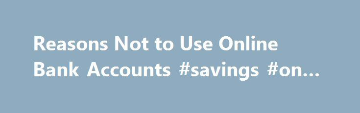 Reasons Not to Use Online Bank Accounts #savings #on-line http://zambia.remmont.com/reasons-not-to-use-online-bank-accounts-savings-on-line/  # 3 Reasons Not to Use Online Bank Accounts Updated August 12, 2016 It's always nice to go into things with your eyes wide open. If you're new to internet banking. you might not have considered where you might run into hiccups as you manage money online. This page helps you imagine a few things that can go wrong, and tells you how to deal with those…