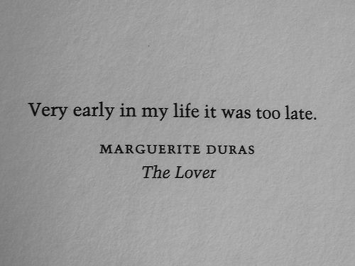 Very early in my life it was too late. Marguerite Duras, The Lover