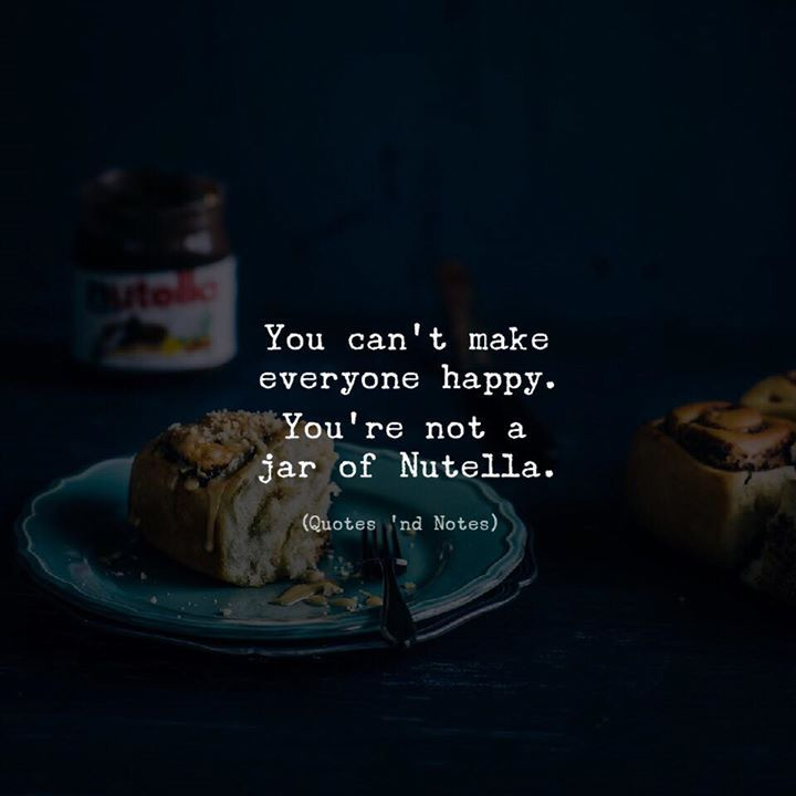 You cant make everyone happy. Youre not a jar of Nutella. via (http://ift.tt/2CydwX9)