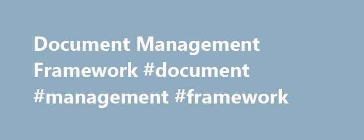 Document Management Framework #document #management #framework http://phoenix.remmont.com/document-management-framework-document-management-framework/  # Document Management Framework Войдите, чтобы начать отслеживать этого автора Many documents rests within the organization, which represents the blue print of operations, intellectual property and are a dynamic body of shared knowledge. Sometimes, departments within the organization follow non-standardized approach and lack practices or…